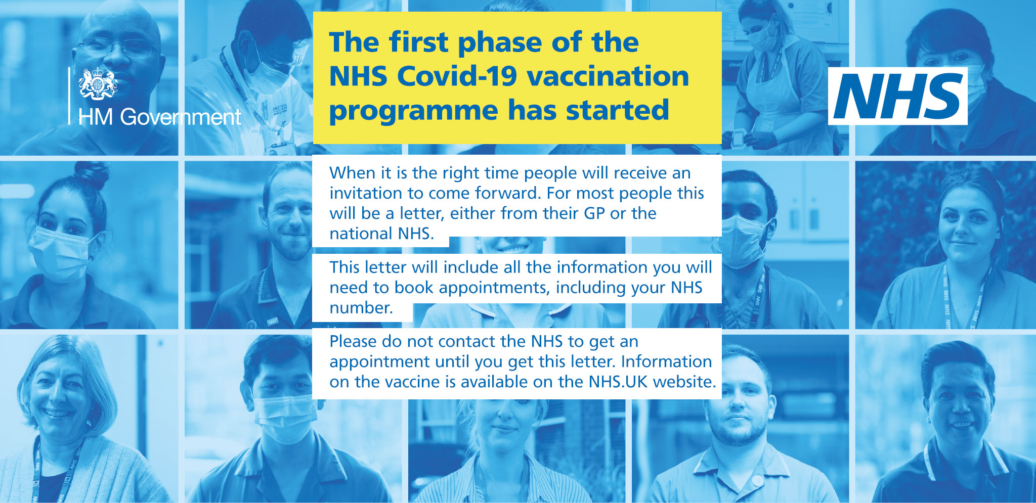 The first phase of the NHS Covid-19 vaccination programme has started. When it is the right time people will receive an invitation to come forward. For most people this will be a letter, either from their GP or the national NHS. This letter will include all the information you will need to book appointments, including your NHS number. Please do not contact the NHS to get an appointment until you get this letter. Information on the vaccine is available on the NHS.UK website.