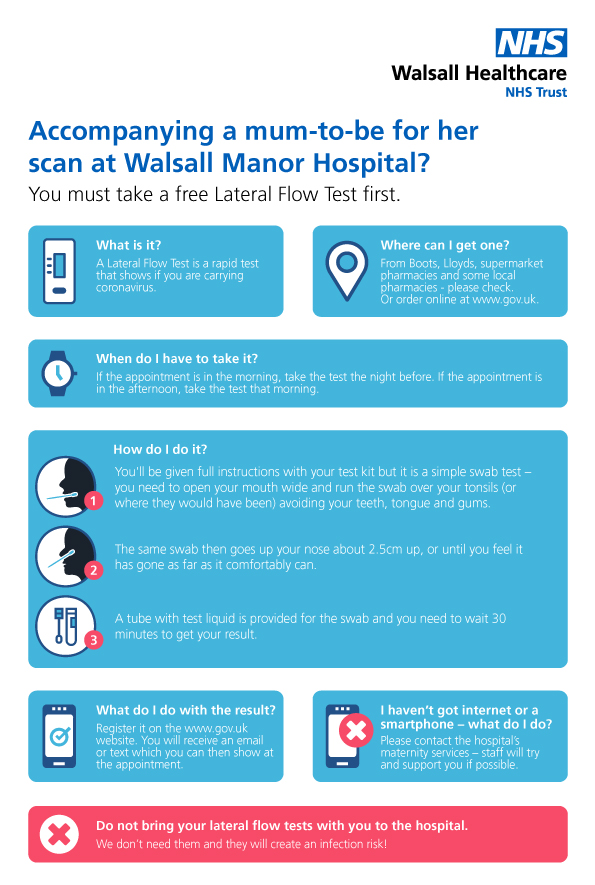 Accompanying a mum-to-be for her scan at Walsall Manor Hospital? You must take a free Lateral Flow Test first. What is it? A Lateral Flow Test is a rapid test that shows if you are carrying coronavirus. Where can I get one? From Boots, Lloyds or Asda Pharmacies or order online www.gov.uk Your local pharmacy may have them too – check. When do I have to take it? If the appointment is in the morning, take the test the night before. If the appointment is in the afternoon, take the test that morning. How do I do it? You'll be given full instructions with your test kit but it is a simple swab test – you need to open your mouth wide and run the swab over your tonsils (or where they would have been) avoiding your teeth, tongue and gums. The same swab then goes up your nose about 2.5cm up, or until you feel it has gone as far as it comfortably can. A tube with test liquid is provided for the swab and you need to wait 30 minutes to get your result. What do I do with the result? Register it on the www.gov.uk website. You will receive an email or text which you can then show at the appointment. I haven't got internet or a smartphone – what do I do? Please contact the hospital's maternity services – staff will try and support you if possible. Do not bring your lateral flow tests with you to the hospital We don't need them and they will create an infection risk!
